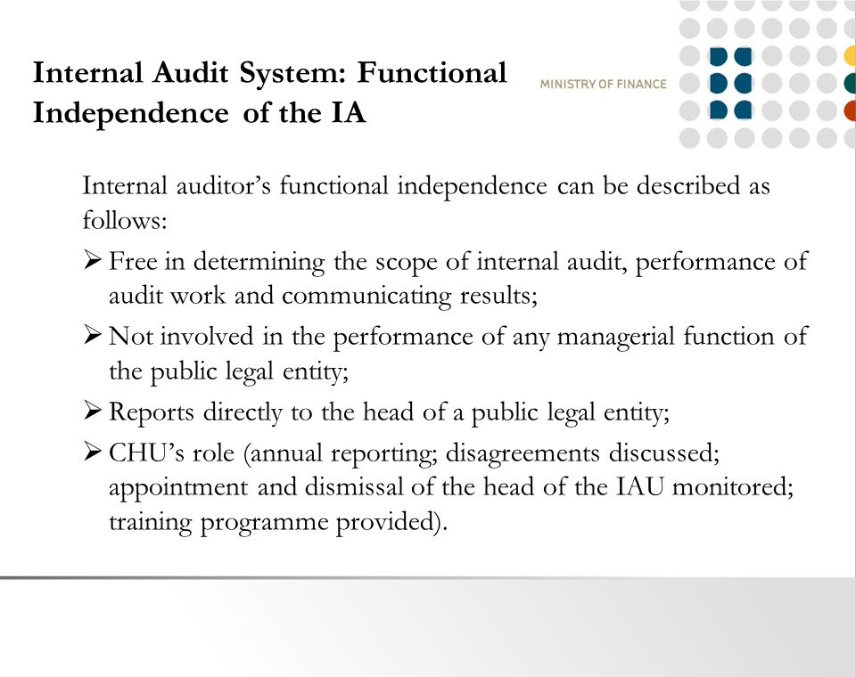 Internal Audit System: Functional Independence of the IA Internal auditor's functional independence can be described as follows:  Free in determining the scope of internal audit, performance of audit work and communicating results;  Not involved in the performance of any managerial function of the public legal entity;  Reports directly to the head of a public legal entity;  CHU's role (annual reporting; disagreements discussed; appointment and dismissal of the head of the IAU monitored; training programme provided).