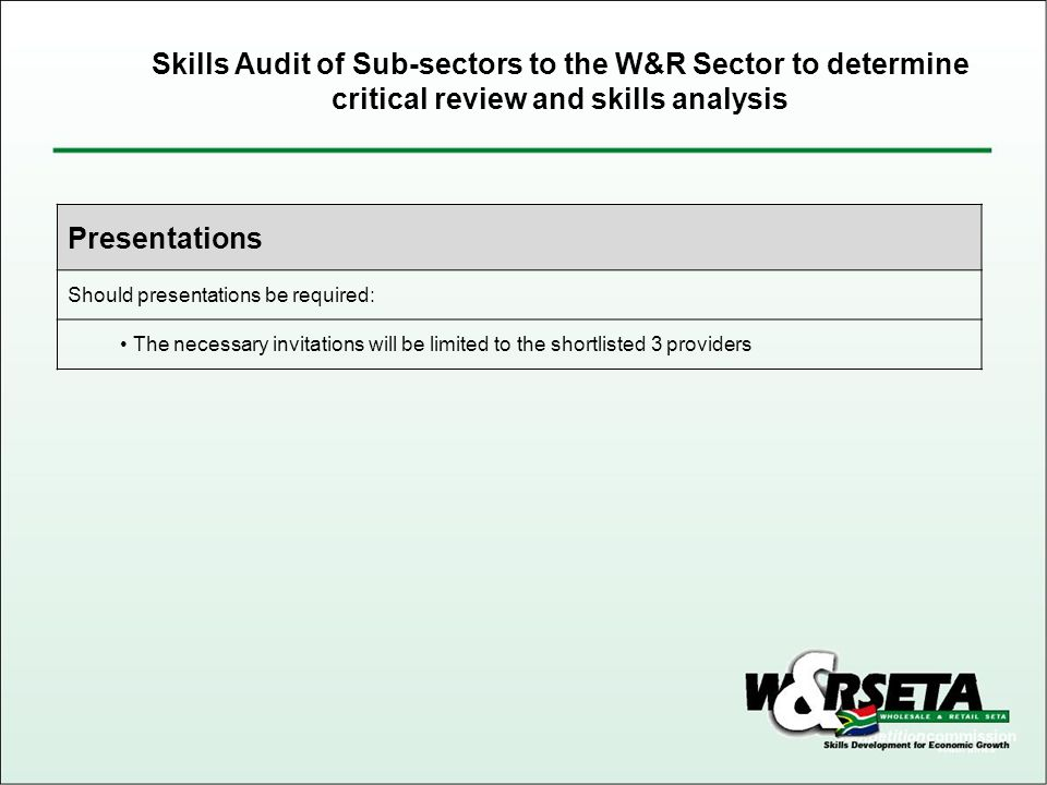 Presentations Should presentations be required: The necessary invitations will be limited to the shortlisted 3 providers Skills Audit of Sub-sectors to the W&R Sector to determine critical review and skills analysis