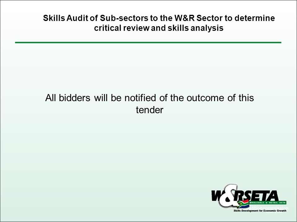 All bidders will be notified of the outcome of this tender Skills Audit of Sub-sectors to the W&R Sector to determine critical review and skills analysis