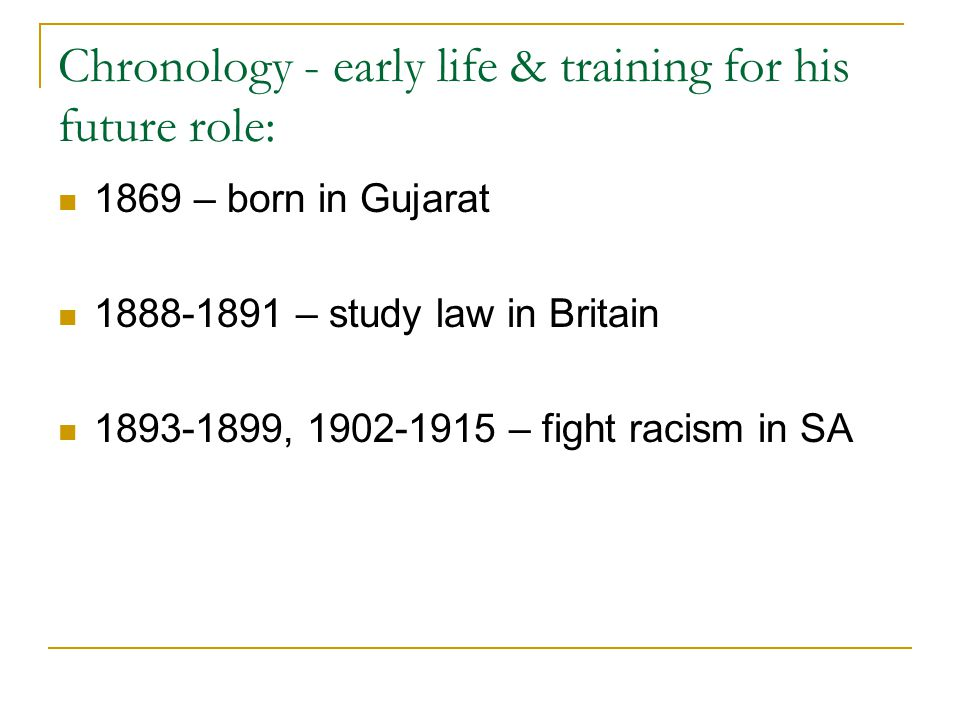 Chronology - early life & training for his future role: 1869 – born in Gujarat – study law in Britain , – fight racism in SA
