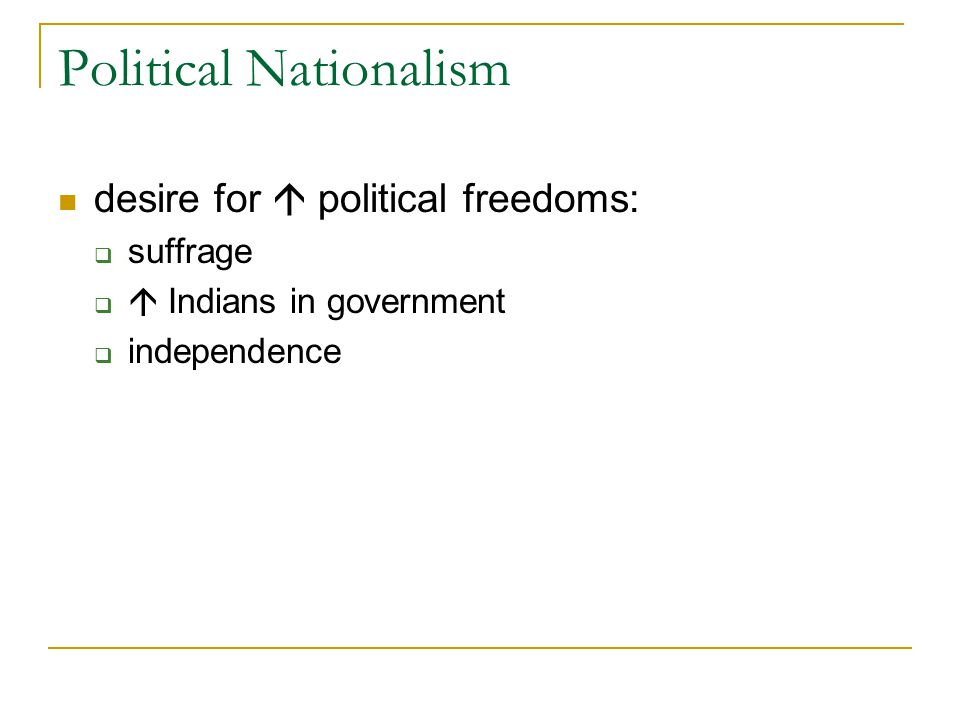 Political Nationalism desire for  political freedoms:  suffrage   Indians in government  independence