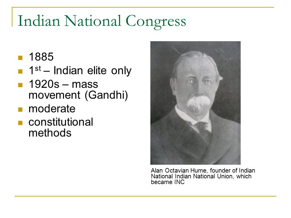 Indian National Congress st – Indian elite only 1920s – mass movement (Gandhi) moderate constitutional methods Alan Octavian Hume, founder of Indian National Indian National Union, which became INC