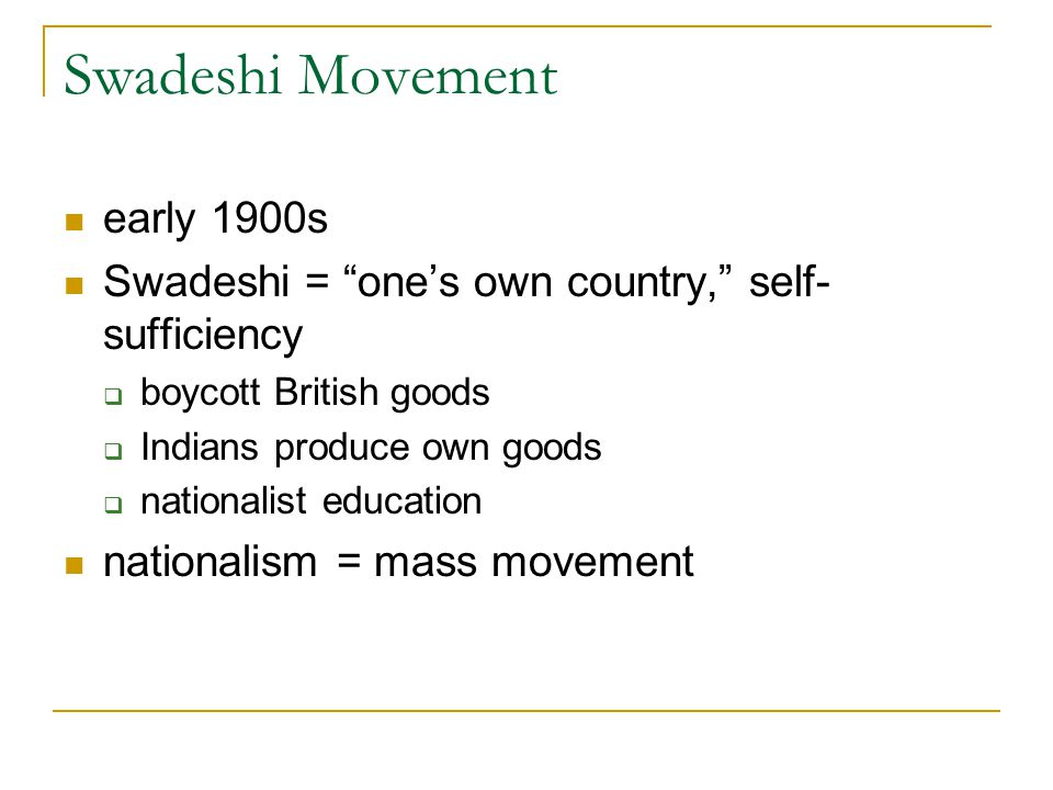 Swadeshi Movement early 1900s Swadeshi = one's own country, self- sufficiency  boycott British goods  Indians produce own goods  nationalist education nationalism = mass movement