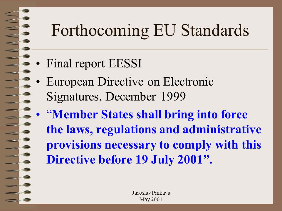 Jaroslav Pinkava May 2001 Forthocoming EU Standards Final report EESSI European Directive on Electronic Signatures, December 1999 Member States shall bring into force the laws, regulations and administrative provisions necessary to comply with this Directive before 19 July