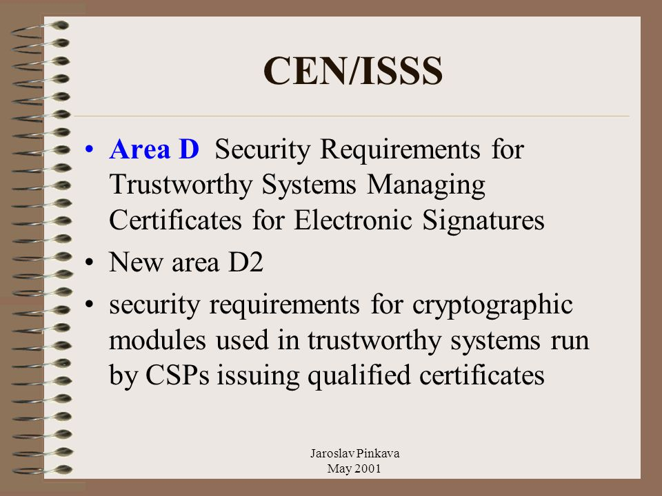 Jaroslav Pinkava May 2001 CEN/ISSS Area D Security Requirements for Trustworthy Systems Managing Certificates for Electronic Signatures New area D2 security requirements for cryptographic modules used in trustworthy systems run by CSPs issuing qualified certificates