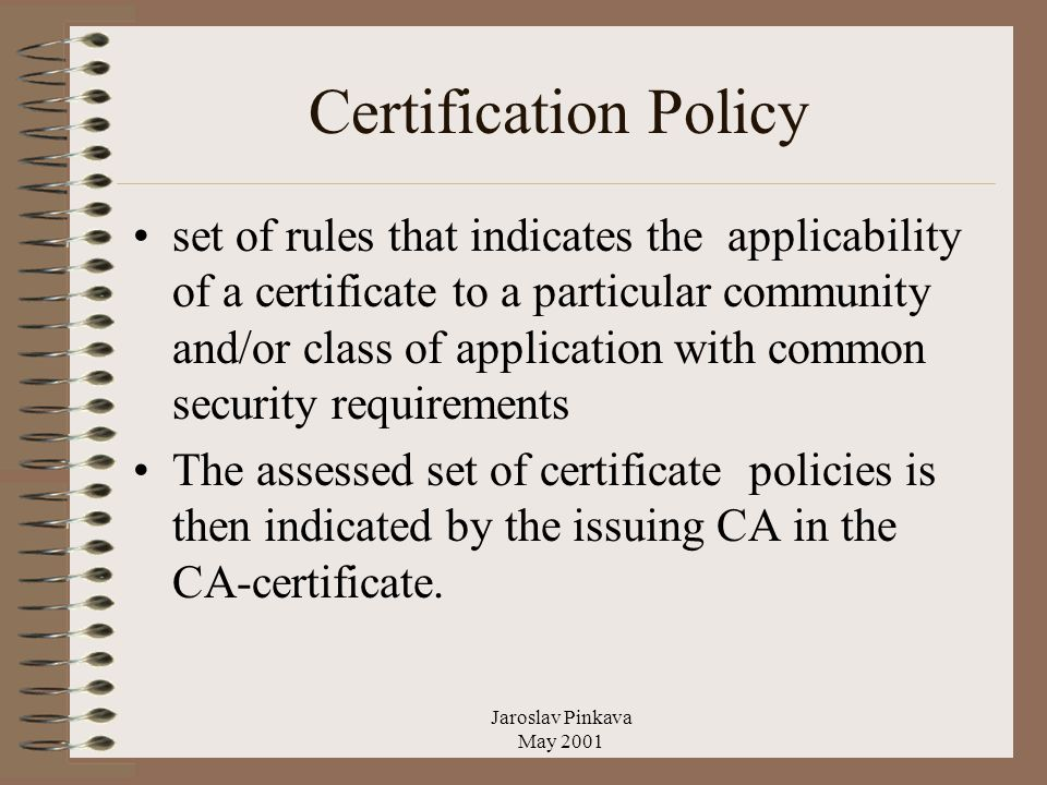 Jaroslav Pinkava May 2001 Certification Policy set of rules that indicates the applicability of a certificate to a particular community and/or class of application with common security requirements The assessed set of certificate policies is then indicated by the issuing CA in the CA-certificate.
