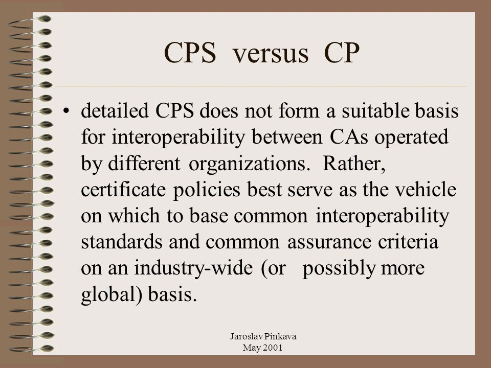 Jaroslav Pinkava May 2001 CPS versus CP detailed CPS does not form a suitable basis for interoperability between CAs operated by different organizations.
