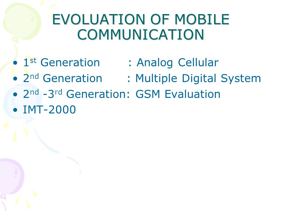 EVOLUATION OF MOBILE COMMUNICATION 1 st Generation : Analog Cellular 2 nd Generation : Multiple Digital System 2 nd -3 rd Generation: GSM Evaluation IMT-2000