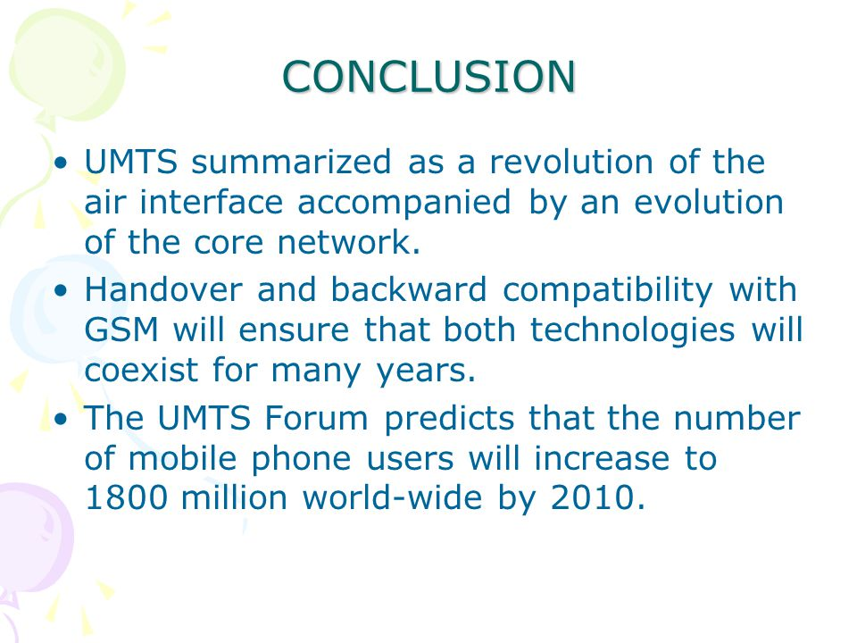 CONCLUSION UMTS summarized as a revolution of the air interface accompanied by an evolution of the core network.