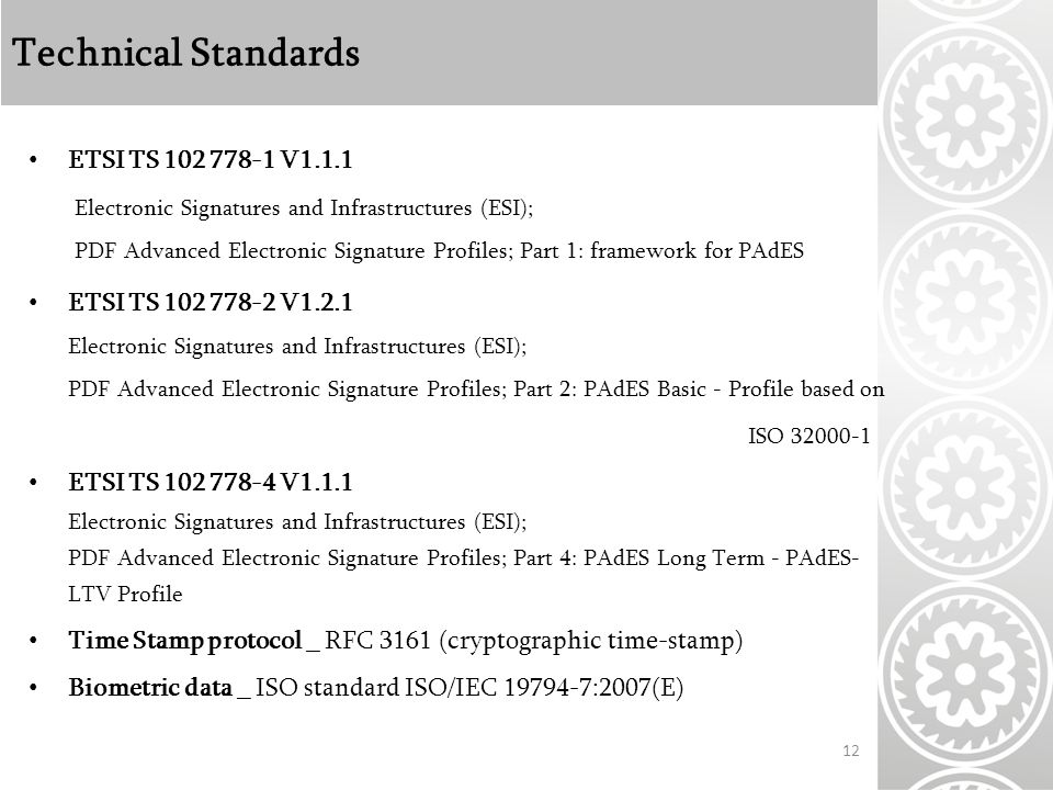 Technical Standards ETSI TS V1.1.1 Electronic Signatures and Infrastructures (ESI); PDF Advanced Electronic Signature Profiles; Part 1: framework for PAdES ETSI TS V1.2.1 Electronic Signatures and Infrastructures (ESI); PDF Advanced Electronic Signature Profiles; Part 2: PAdES Basic - Profile based on ISO ETSI TS V1.1.1 Electronic Signatures and Infrastructures (ESI); PDF Advanced Electronic Signature Profiles; Part 4: PAdES Long Term - PAdES- LTV Profile Time Stamp protocol _ RFC 3161 (cryptographic time-stamp) Biometric data _ ISO standard ISO/IEC :2007(E) 12