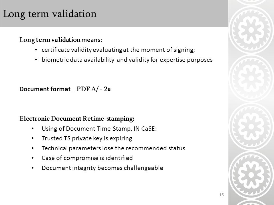 Long term validation Long term validation means: certificate validity evaluating at the moment of signing; biometric data availability and validity for expertise purposes Document format _ PDF A/ - 2a Electronic Document Retime-stamping: Using of Document Time-Stamp, IN CaSE: Trusted TS private key is expiring Technical parameters lose the recommended status Case of compromise is identified Document integrity becomes challengeable 16