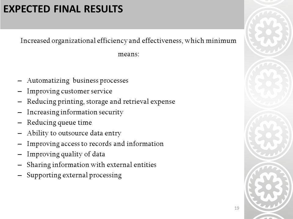 EXPECTED FINAL RESULTS Increased organizational efficiency and effectiveness, which minimum means: – Automatizing business processes – Improving customer service – Reducing printing, storage and retrieval expense – Increasing information security – Reducing queue time – Ability to outsource data entry – Improving access to records and information – Improving quality of data – Sharing information with external entities – Supporting external processing 19