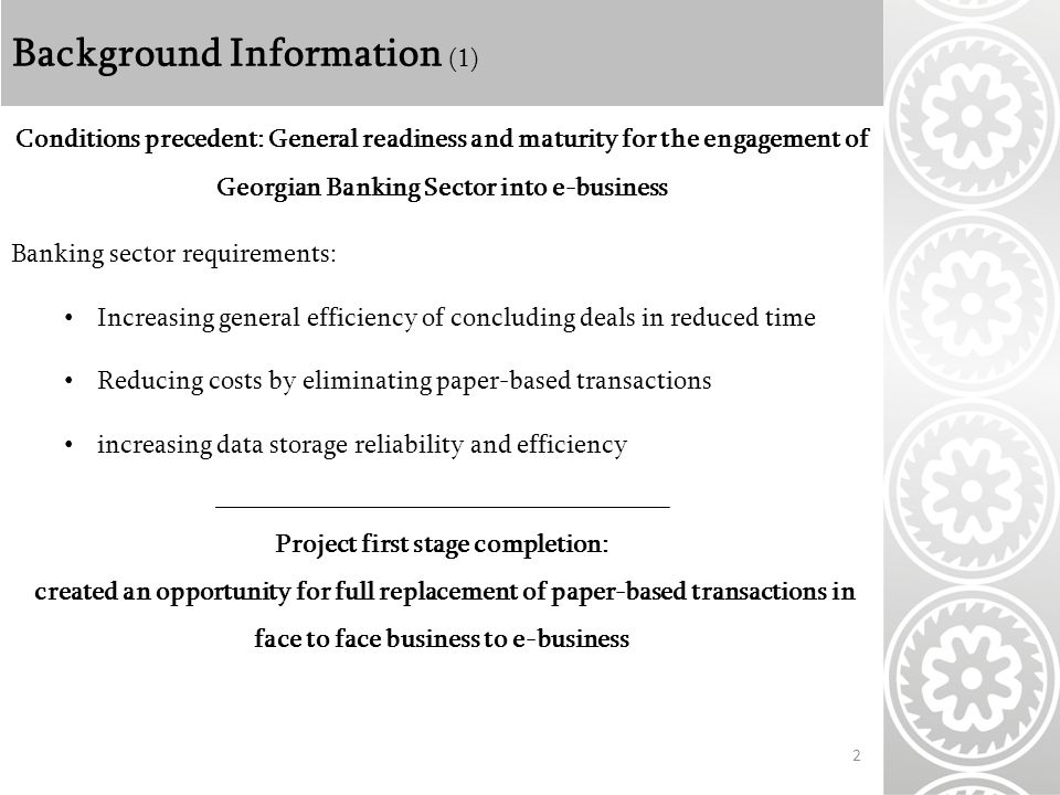 Background Information (1) 2 Conditions precedent: General readiness and maturity for the engagement of Georgian Banking Sector into e-business Banking sector requirements: Increasing general efficiency of concluding deals in reduced time Reducing costs by eliminating paper-based transactions increasing data storage reliability and efficiency __________________________________ Project first stage completion: created an opportunity for full replacement of paper-based transactions in face to face business to e-business