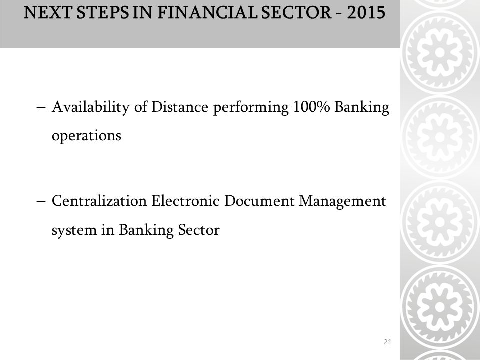 NEXT STEPS IN FINANCIAL SECTOR – Availability of Distance performing 100% Banking operations – Centralization Electronic Document Management system in Banking Sector 21