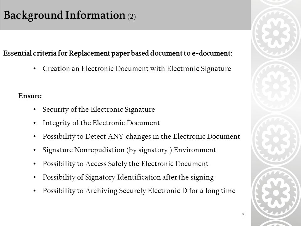 Background Information (2) 3 Essential criteria for Replacement paper based document to e-document: Creation an Electronic Document with Electronic Signature Ensure: Security of the Electronic Signature Integrity of the Electronic Document Possibility to Detect ANY changes in the Electronic Document Signature Nonrepudiation (by signatory ) Environment Possibility to Access Safely the Electronic Document Possibility of Signatory Identification after the signing Possibility to Archiving Securely Electronic D for a long time