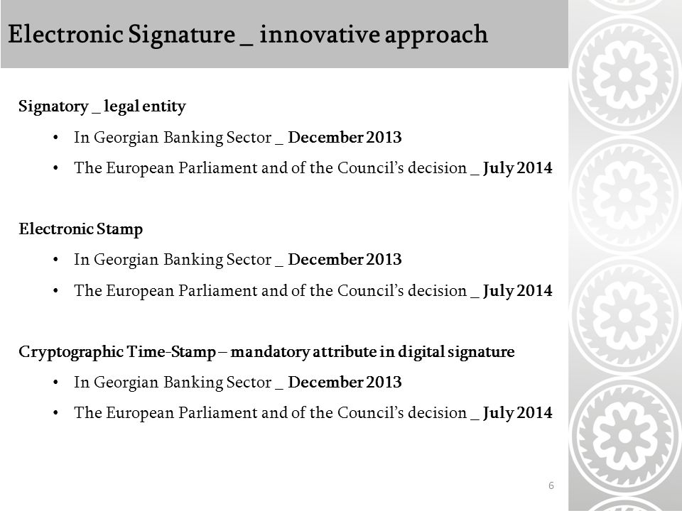 Electronic Signature _ innovative approach 6 Signatory _ legal entity In Georgian Banking Sector _ December 2013 The European Parliament and of the Council's decision _ July 2014 Electronic Stamp In Georgian Banking Sector _ December 2013 The European Parliament and of the Council's decision _ July 2014 Cryptographic Time-Stamp – mandatory attribute in digital signature In Georgian Banking Sector _ December 2013 The European Parliament and of the Council's decision _ July 2014