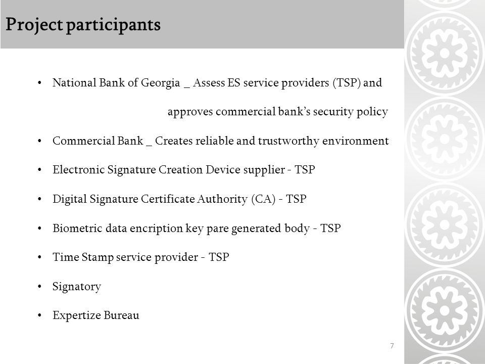 Project participants 7 National Bank of Georgia _ Assess ES service providers (TSP) and approves commercial bank's security policy Commercial Bank _ Creates reliable and trustworthy environment Electronic Signature Creation Device supplier - TSP Digital Signature Certificate Authority (CA) - TSP Biometric data encription key pare generated body - TSP Time Stamp service provider - TSP Signatory Expertize Bureau
