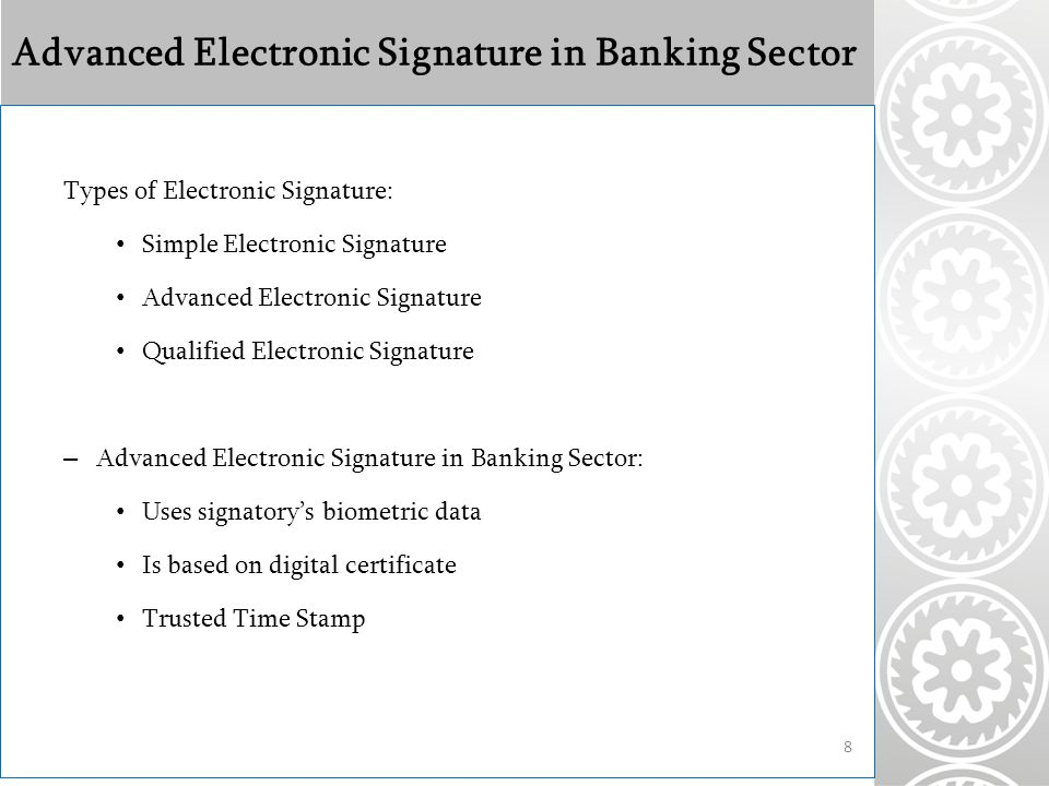 Advanced Electronic Signature in Banking Sector Types of Electronic Signature: Simple Electronic Signature Advanced Electronic Signature Qualified Electronic Signature – Advanced Electronic Signature in Banking Sector: Uses signatory's biometric data Is based on digital certificate Trusted Time Stamp 8