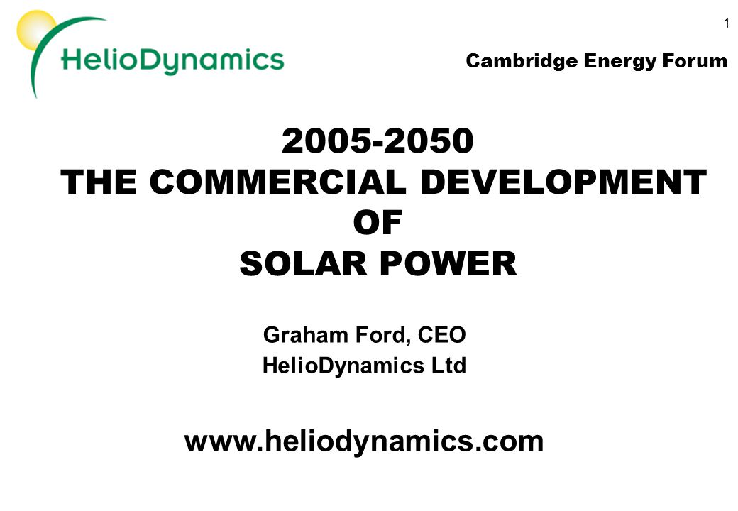 THE COMMERCIAL DEVELOPMENT OF SOLAR POWER Graham Ford, CEO HelioDynamics Ltd   Cambridge Energy Forum