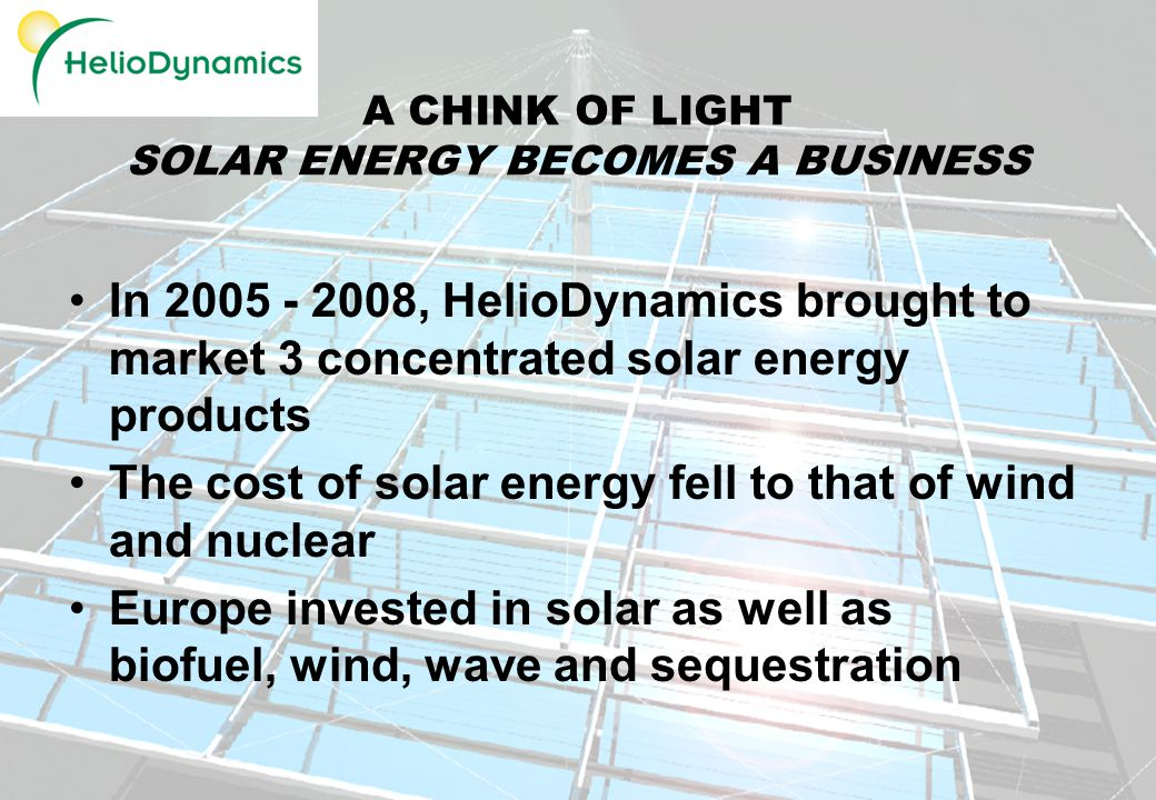 4 A CHINK OF LIGHT SOLAR ENERGY BECOMES A BUSINESS In , HelioDynamics brought to market 3 concentrated solar energy products The cost of solar energy fell to that of wind and nuclear Europe invested in solar as well as biofuel, wind, wave and sequestration