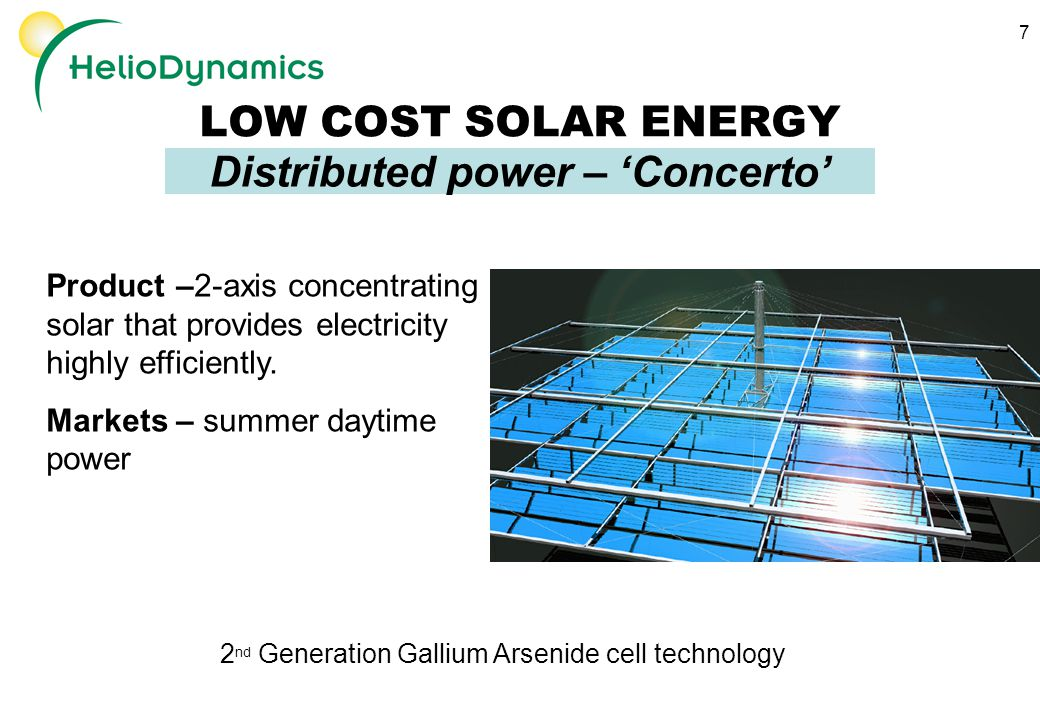 7 LOW COST SOLAR ENERGY Distributed power – 'Concerto' Product –2-axis concentrating solar that provides electricity highly efficiently.
