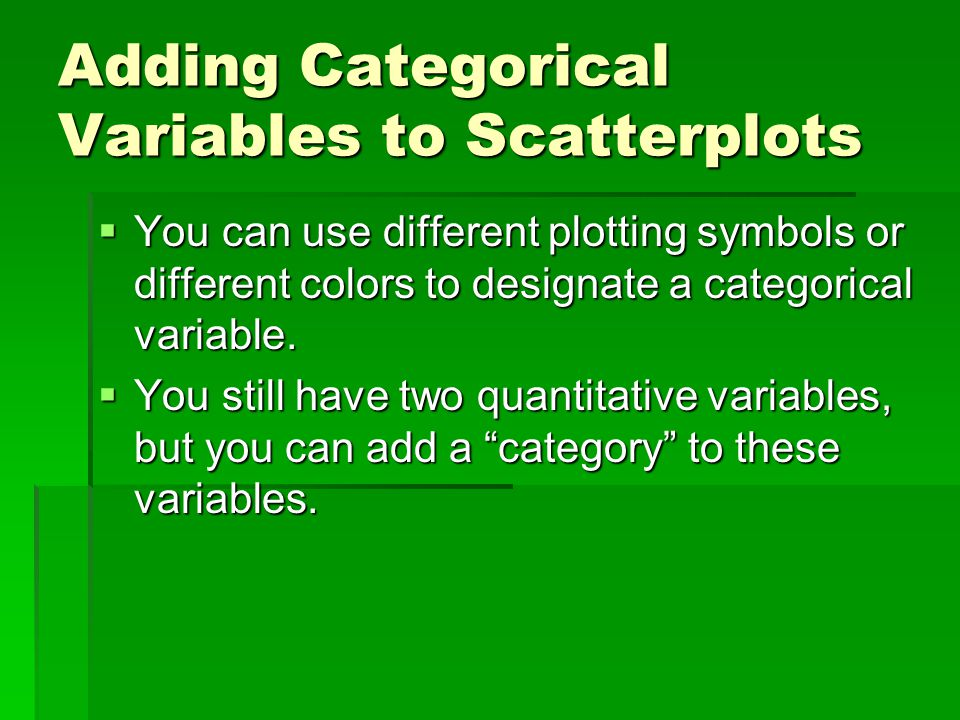 Adding Categorical Variables to Scatterplots  You can use different plotting symbols or different colors to designate a categorical variable.