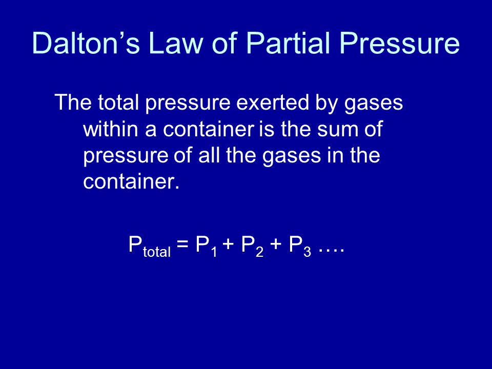 Dalton's Law of Partial Pressure The total pressure exerted by gases within a container is the sum of pressure of all the gases in the container.