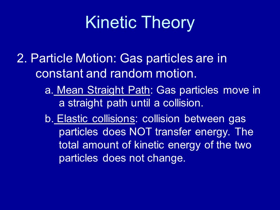 Kinetic Theory 2. Particle Motion: Gas particles are in constant and random motion.