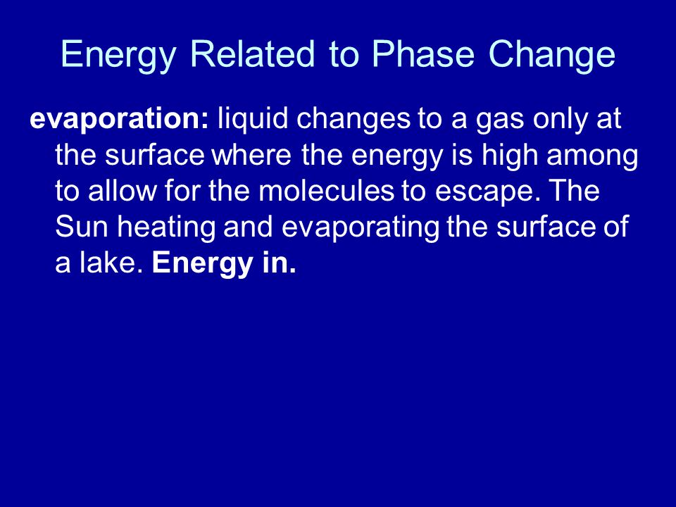 Energy Related to Phase Change evaporation: liquid changes to a gas only at the surface where the energy is high among to allow for the molecules to escape.