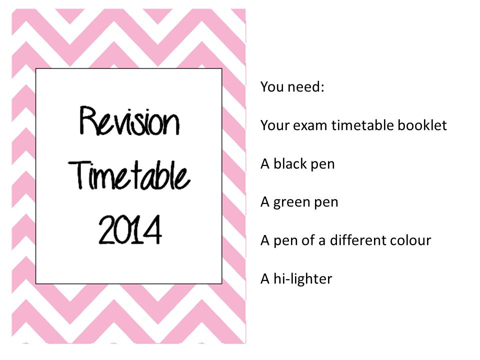 You need: Your exam timetable booklet A black pen A green pen A pen of a different colour A hi-lighter