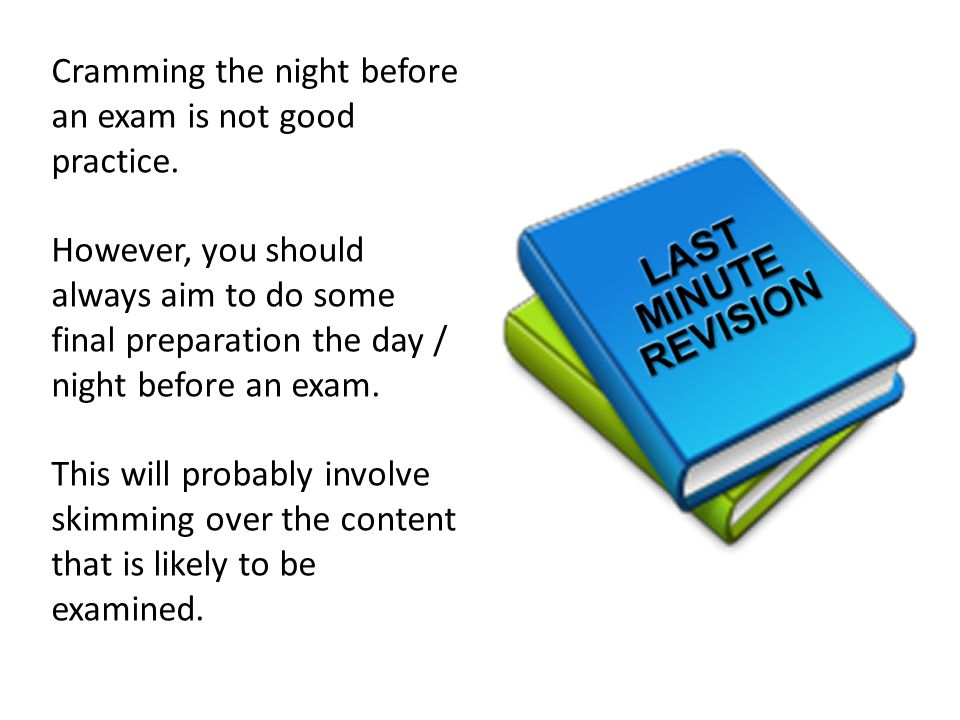 Cramming the night before an exam is not good practice.