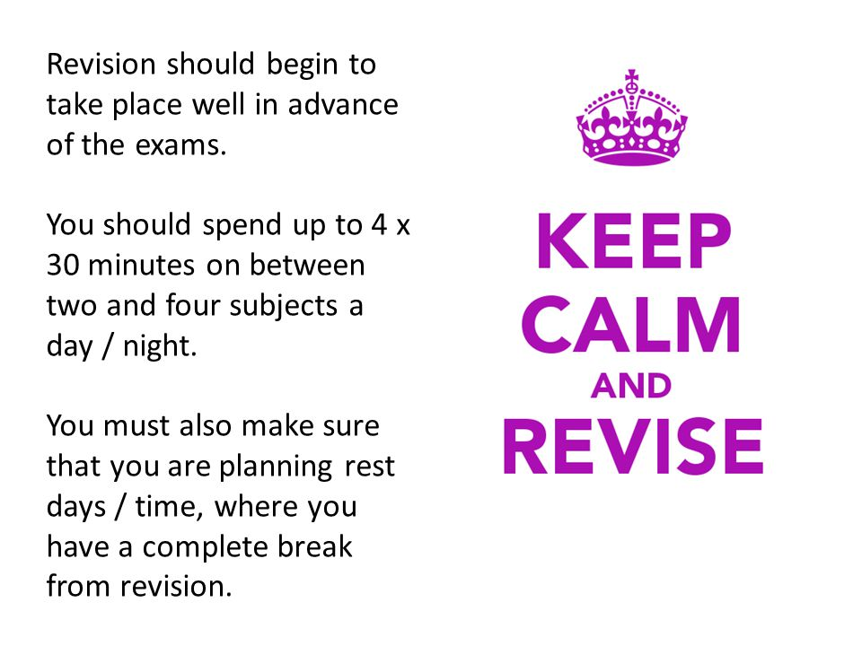 Revision should begin to take place well in advance of the exams.