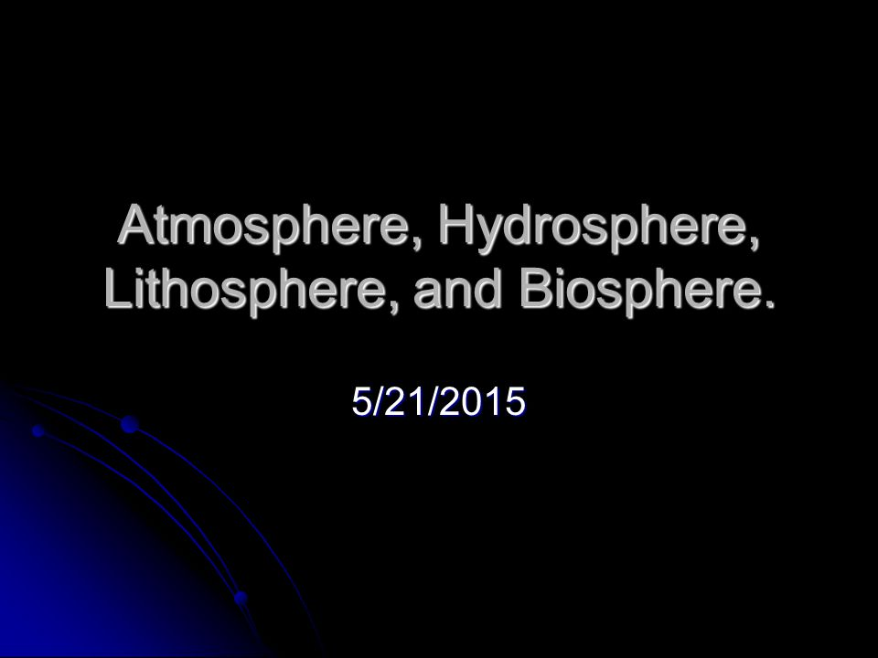 Atmosphere, Hydrosphere, Lithosphere, and Biosphere. 5/21/2015