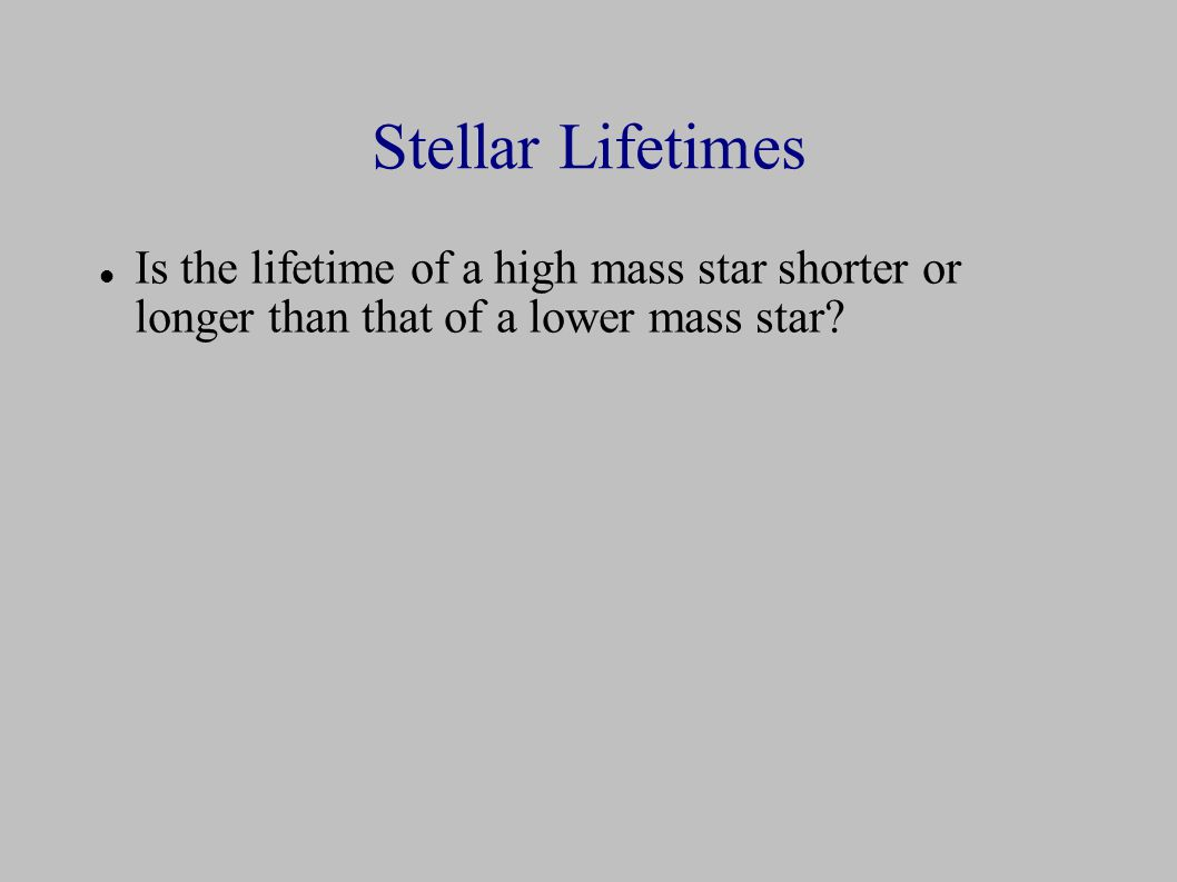 Stellar Lifetimes Is the lifetime of a high mass star shorter or longer than that of a lower mass star
