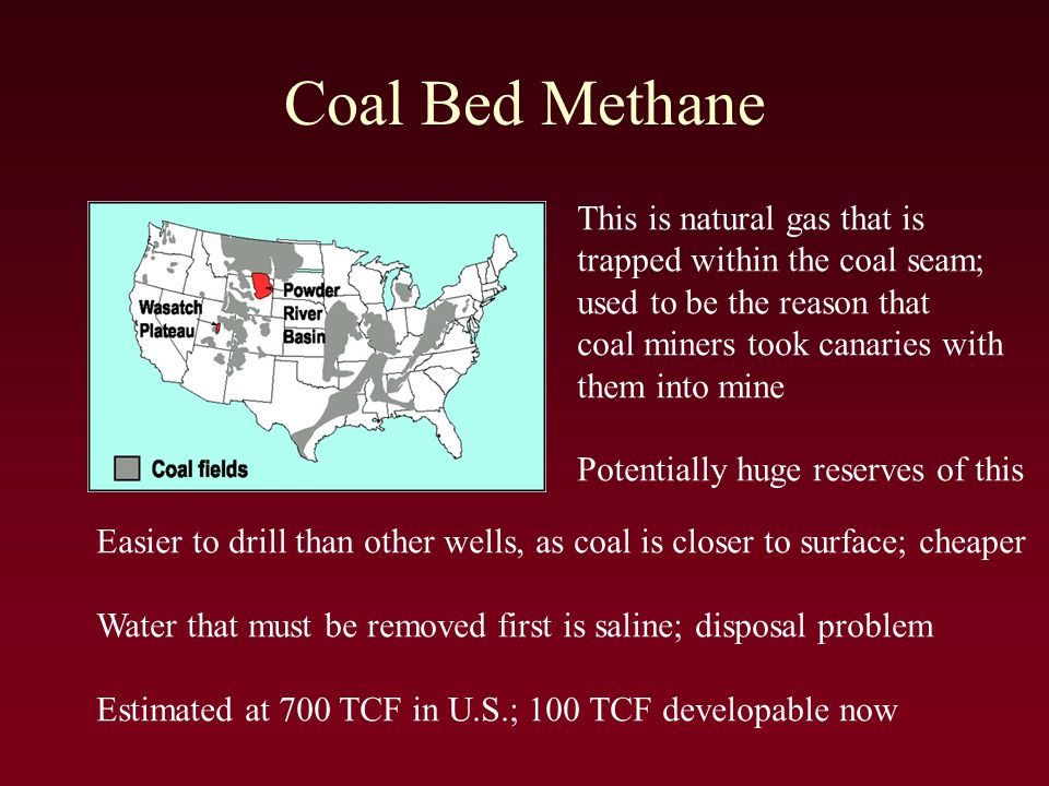 Coal Bed Methane This is natural gas that is trapped within the coal seam; used to be the reason that coal miners took canaries with them into mine Potentially huge reserves of this Easier to drill than other wells, as coal is closer to surface; cheaper Water that must be removed first is saline; disposal problem Estimated at 700 TCF in U.S.; 100 TCF developable now