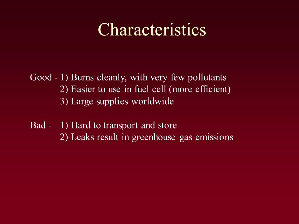 Characteristics Good -1) Burns cleanly, with very few pollutants 2) Easier to use in fuel cell (more efficient) 3) Large supplies worldwide Bad -1) Hard to transport and store 2) Leaks result in greenhouse gas emissions