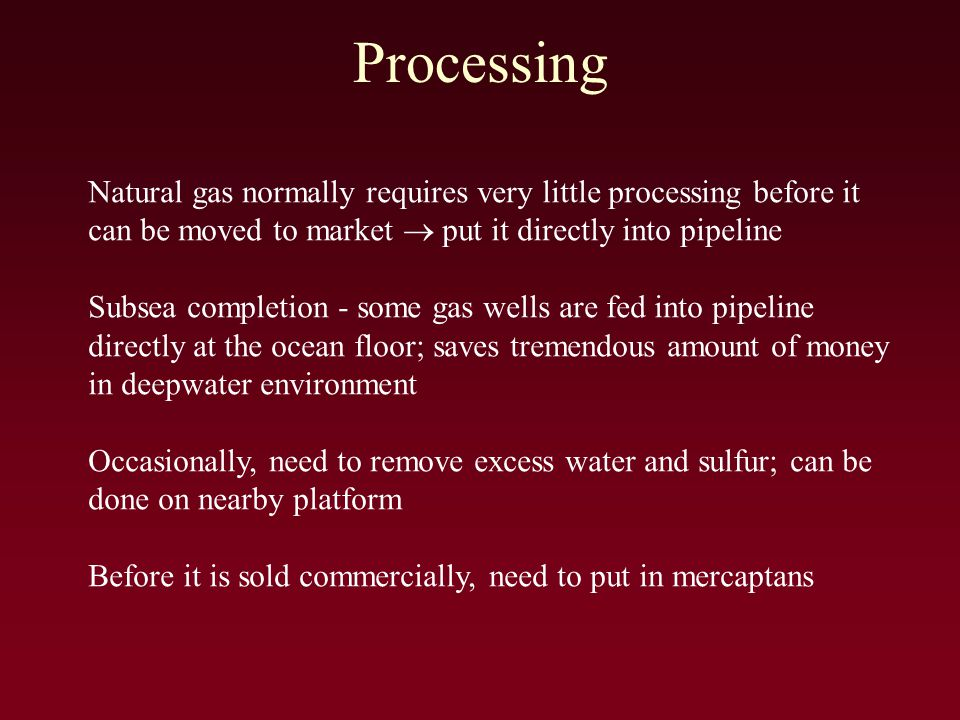 Processing Natural gas normally requires very little processing before it can be moved to market  put it directly into pipeline Subsea completion - some gas wells are fed into pipeline directly at the ocean floor; saves tremendous amount of money in deepwater environment Occasionally, need to remove excess water and sulfur; can be done on nearby platform Before it is sold commercially, need to put in mercaptans