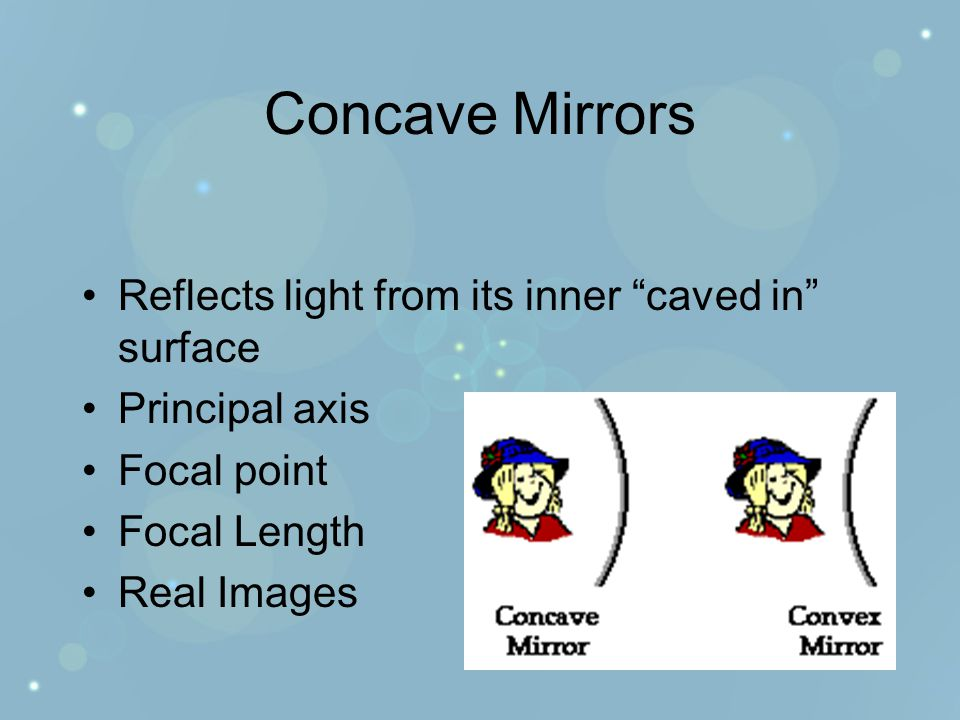 Concave Mirrors Reflects light from its inner caved in surface Principal axis Focal point Focal Length Real Images