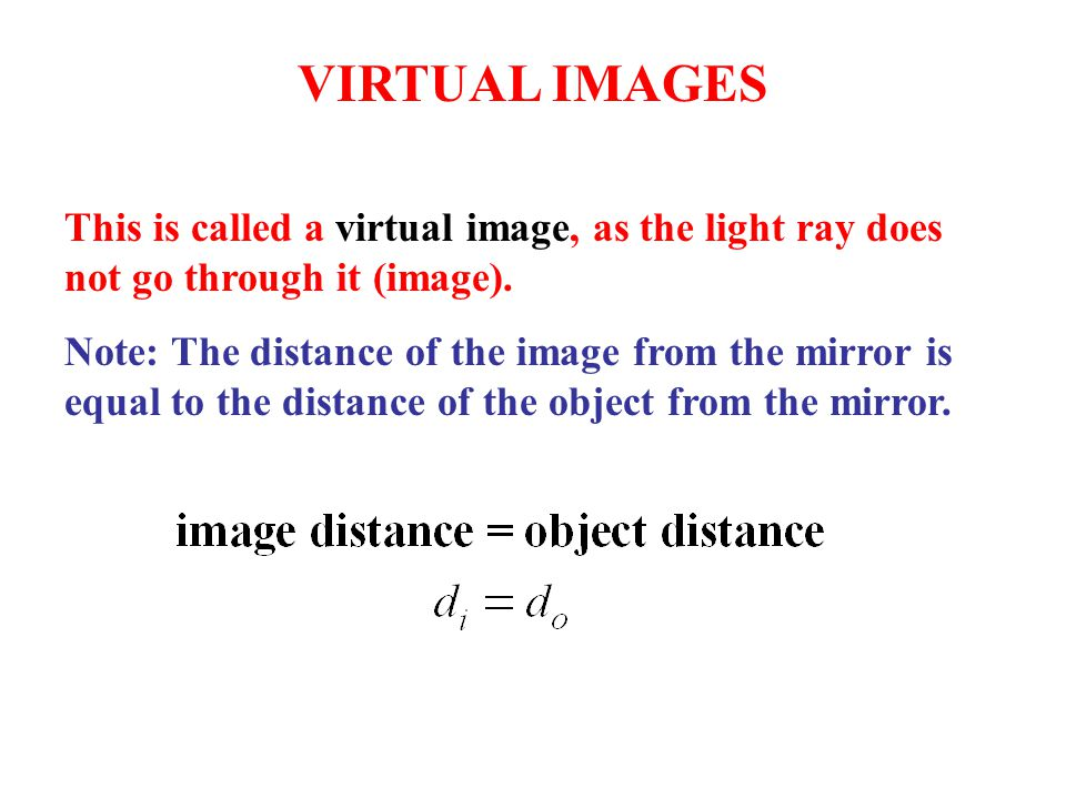 VIRTUAL IMAGES This is called a virtual image, as the light ray does not go through it (image).