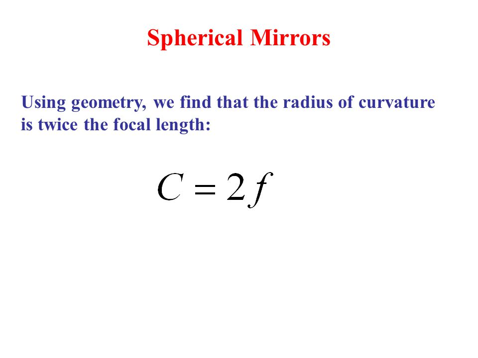 Spherical Mirrors Using geometry, we find that the radius of curvature is twice the focal length: