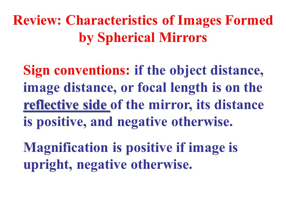 Review: Characteristics of Images Formed by Spherical Mirrors reflective side Sign conventions: if the object distance, image distance, or focal length is on the reflective side of the mirror, its distance is positive, and negative otherwise.