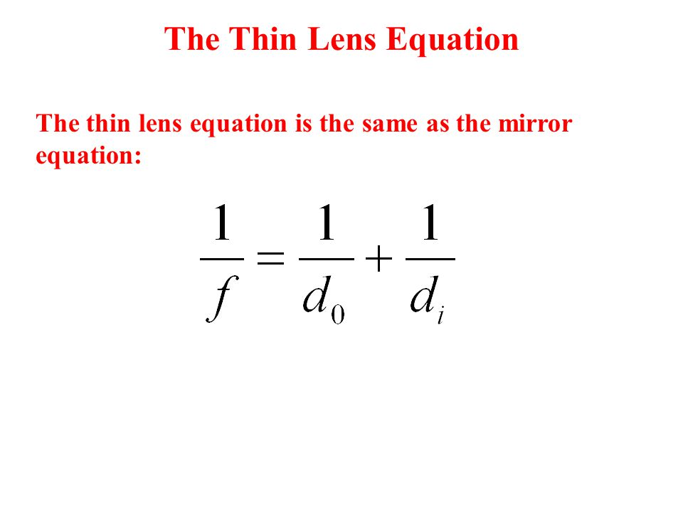The Thin Lens Equation The thin lens equation is the same as the mirror equation: