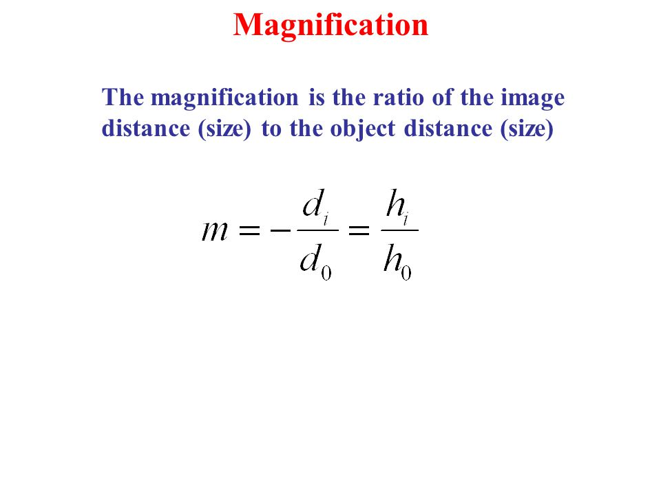 Magnification The magnification is the ratio of the image distance (size) to the object distance (size)