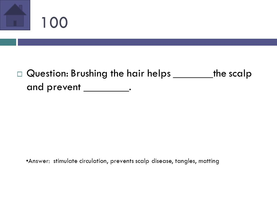 100  Question: Brushing the hair helps _______the scalp and prevent ________.