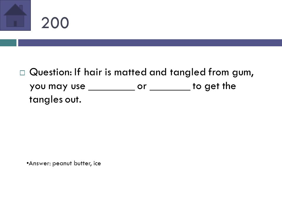 200  Question: If hair is matted and tangled from gum, you may use ________ or _______ to get the tangles out.