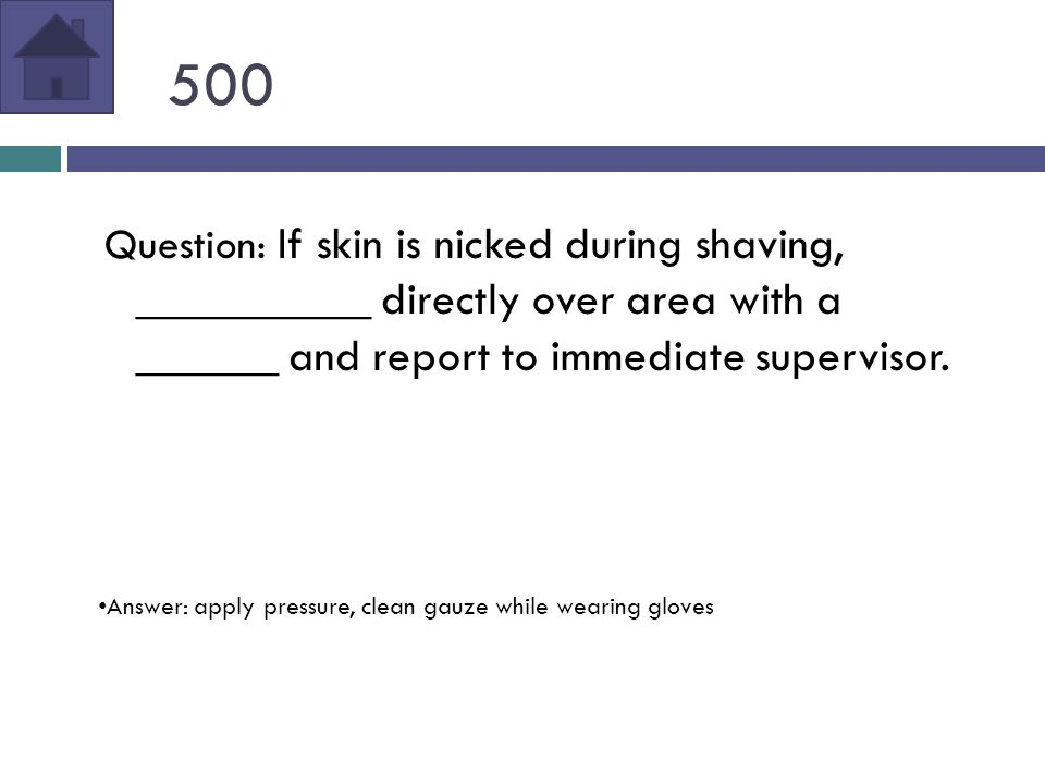 500 Question: If skin is nicked during shaving, __________ directly over area with a ______ and report to immediate supervisor.
