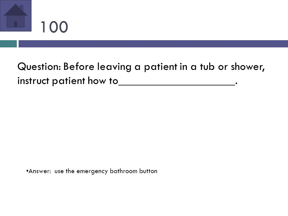 100 Question: Before leaving a patient in a tub or shower, instruct patient how to____________________.