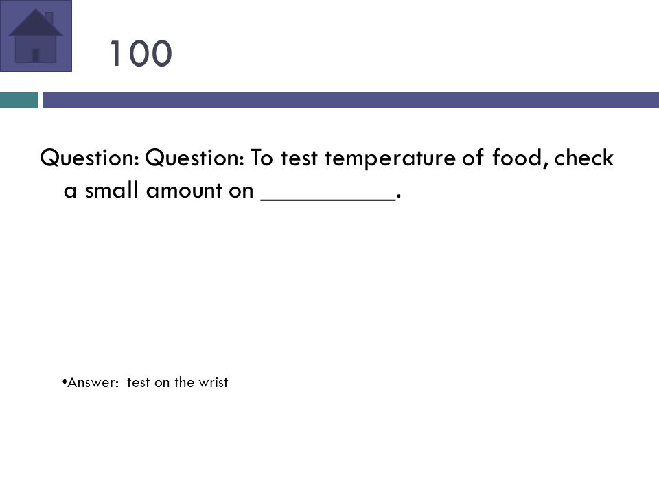 100 Question: Question: To test temperature of food, check a small amount on __________.