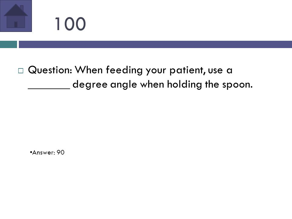 100  Question: When feeding your patient, use a _______ degree angle when holding the spoon.