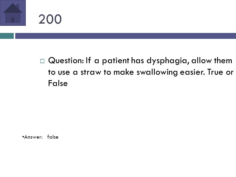 200  Question: If a patient has dysphagia, allow them to use a straw to make swallowing easier.